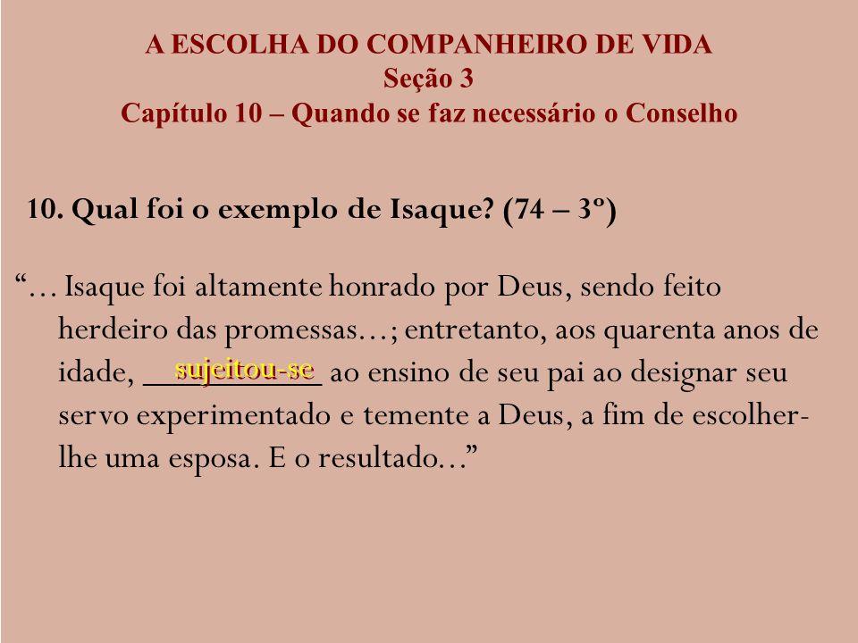 A ESCOLHA DO COMPANHEIRO DE VIDA Seção 3 Capítulo 10 – Quando se faz necessário o Conselho 10. Qual foi o exemplo de Isaque? (74 – 3º)... Isaque foi a