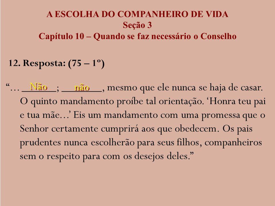 A ESCOLHA DO COMPANHEIRO DE VIDA Seção 3 Capítulo 10 – Quando se faz necessário o Conselho 12. Resposta: (75 – 1º)... ______; _______, mesmo que ele n