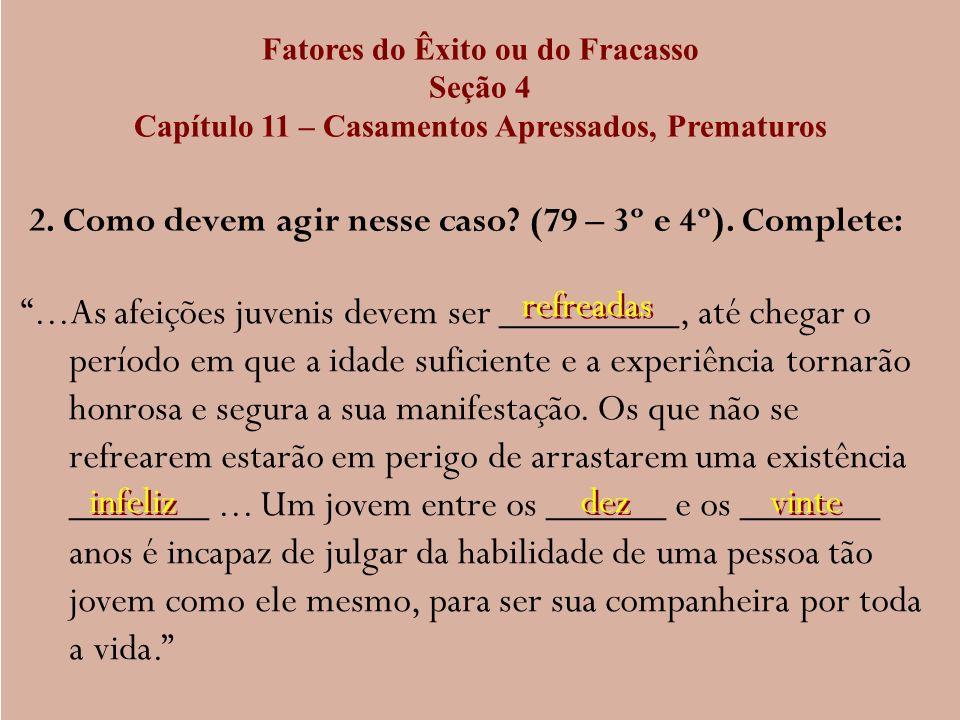 Fatores do Êxito ou do Fracasso Seção 4 Capítulo 11 – Casamentos Apressados, Prematuros 2. Como devem agir nesse caso? (79 – 3º e 4º). Complete:...As