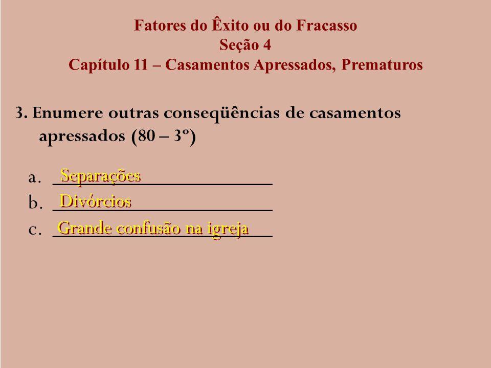 Fatores do Êxito ou do Fracasso Seção 4 Capítulo 11 – Casamentos Apressados, Prematuros 3. Enumere outras conseqüências de casamentos apressados (80 –