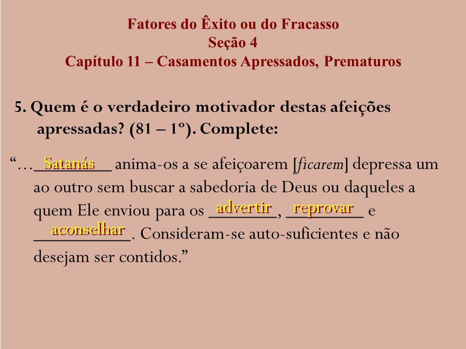 Fatores do Êxito ou do Fracasso Seção 4 Capítulo 11 – Casamentos Apressados, Prematuros 5. Quem é o verdadeiro motivador destas afeições apressadas? (