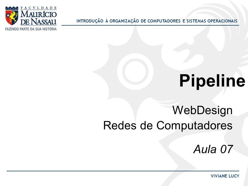 INTRODUÇÃO À ORGANIZAÇÃO DE COMPUTADORES E SISTEMAS OPERACIONAIS VIVIANE LUCY Pipeline WebDesign Redes de Computadores Aula 07