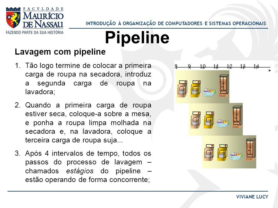 INTRODUÇÃO À ORGANIZAÇÃO DE COMPUTADORES E SISTEMAS OPERACIONAIS VIVIANE LUCY Pipeline Lavagem com pipeline 1.Tão logo termine de colocar a primeira c