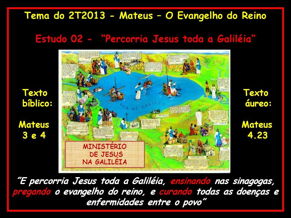Tema do 2T2013 - Mateus – O Evangelho do Reino Estudo 02 - Percorria Jesus toda a Galiléia Texto Texto bíblico: áureo: Mateus Mateus 3 e 4 4.23 E perc