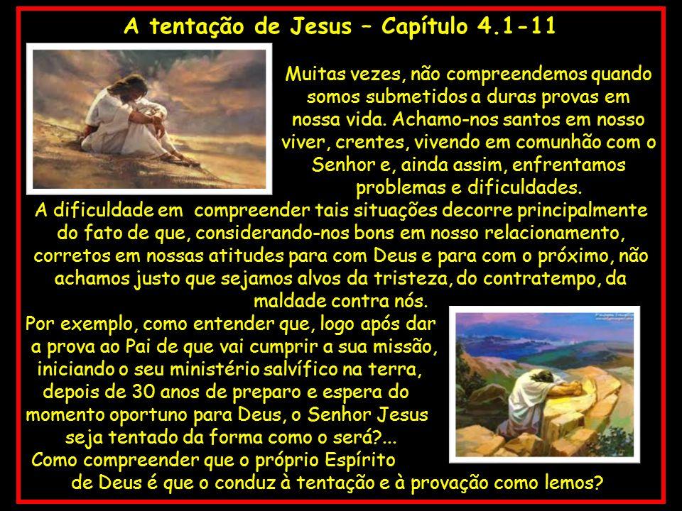 A tentação de Jesus – Capítulo 4.1-11 Muitas vezes, não compreendemos quando somos submetidos a duras provas em nossa vida. Achamo-nos santos em nosso