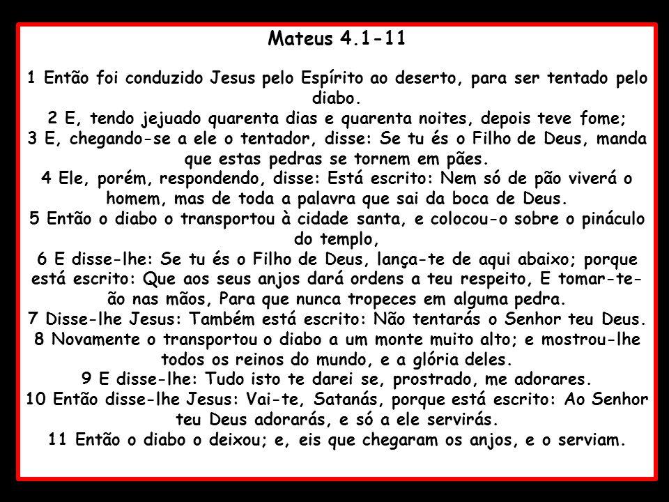 Mateus 4.1-11 1 Então foi conduzido Jesus pelo Espírito ao deserto, para ser tentado pelo diabo. 2 E, tendo jejuado quarenta dias e quarenta noites, d