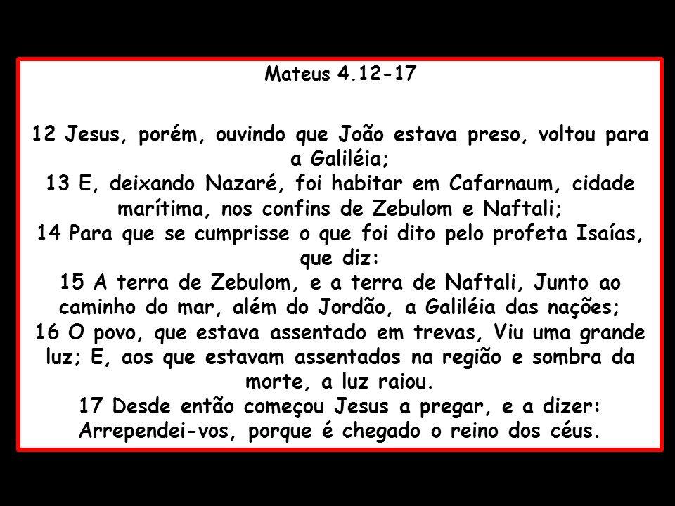 Mateus 4.12-17 12 Jesus, porém, ouvindo que João estava preso, voltou para a Galiléia; 13 E, deixando Nazaré, foi habitar em Cafarnaum, cidade marítim