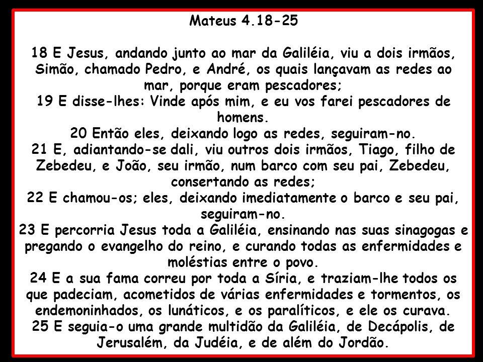 Mateus 4.18-25 18 E Jesus, andando junto ao mar da Galiléia, viu a dois irmãos, Simão, chamado Pedro, e André, os quais lançavam as redes ao mar, porq