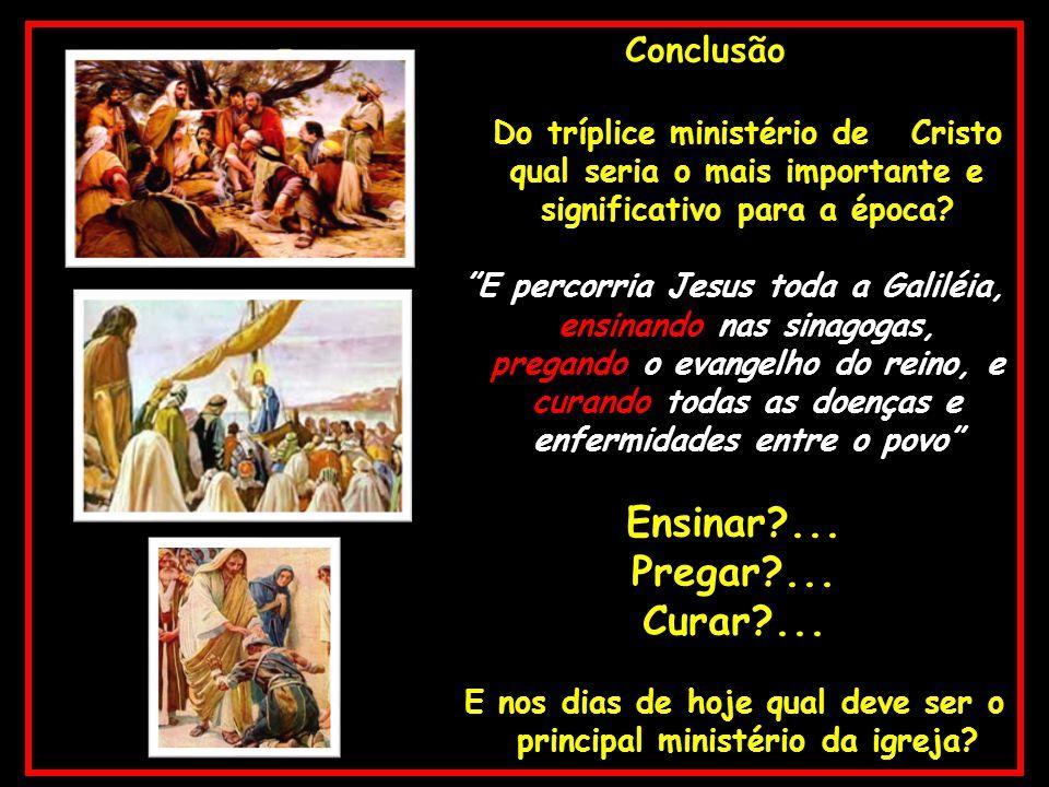 – Conclusão Do tríplice ministério de Cristo qual seria o mais importante e significativo para a época? E percorria Jesus toda a Galiléia, ensinando n