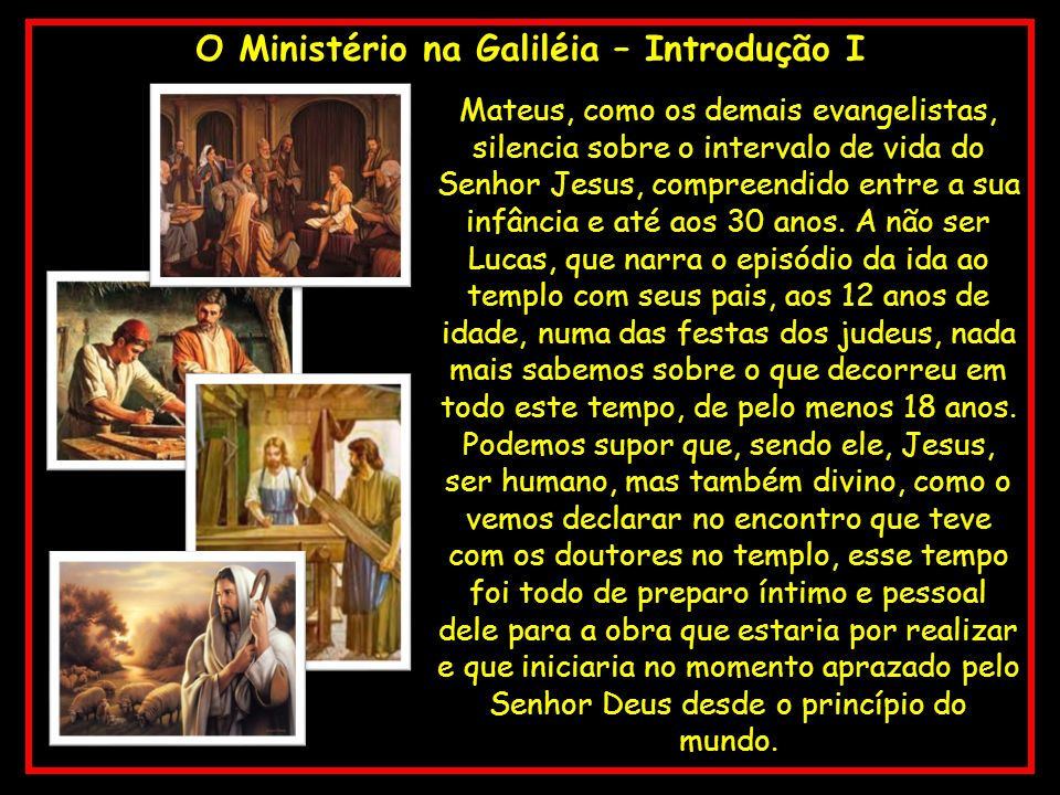 O Ministério na Galiléia – Introdução I Mateus, como os demais evangelistas, silencia sobre o intervalo de vida do Senhor Jesus, compreendido entre a