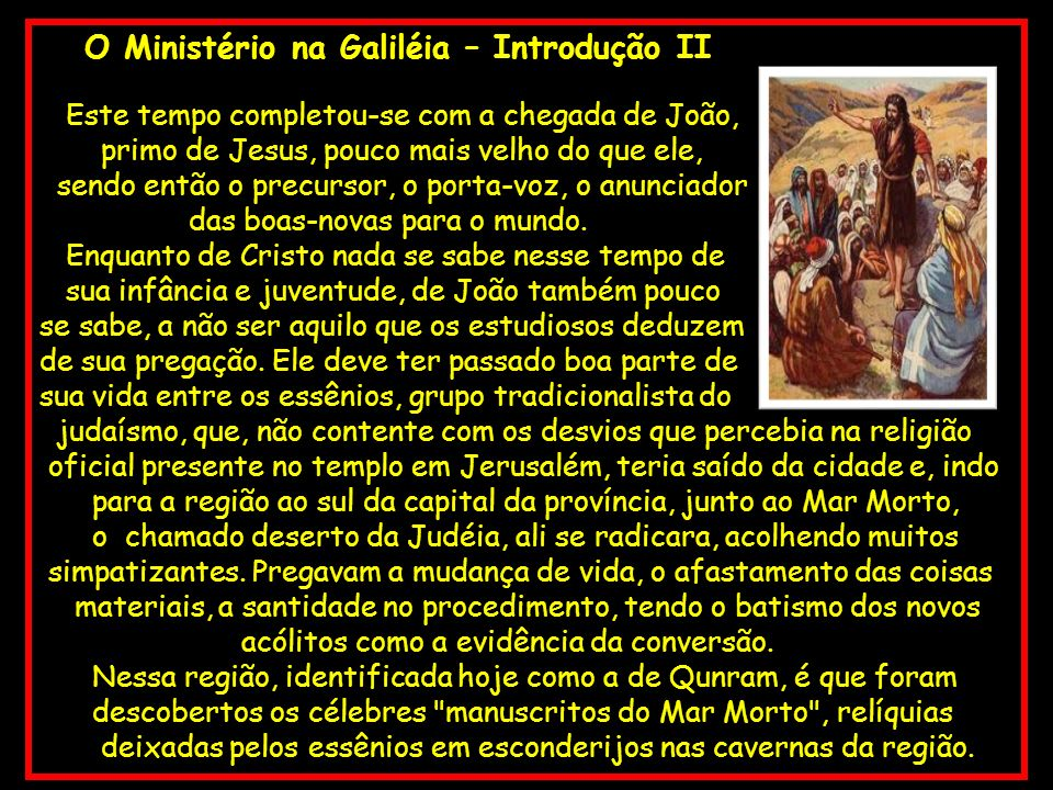 O Ministério na Galiléia – Introdução II Este tempo completou-se com a chegada de João, primo de Jesus, pouco mais velho do que ele, sendo então o pre