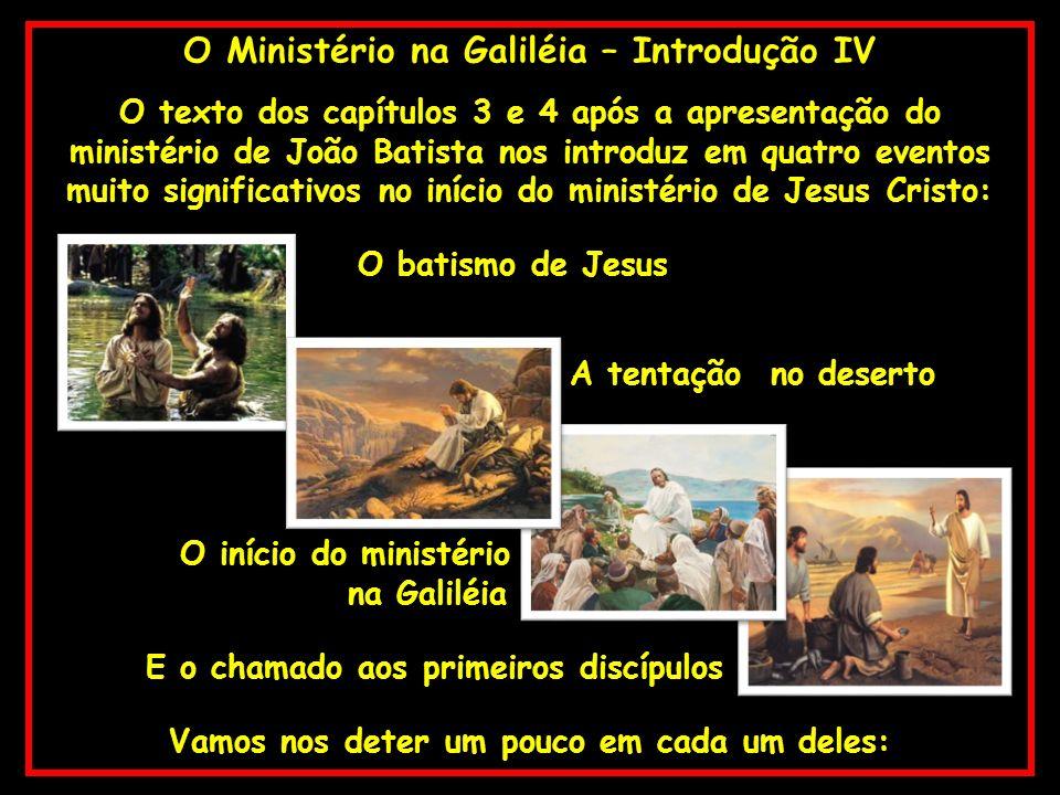 O Ministério na Galiléia – Introdução IV O texto dos capítulos 3 e 4 após a apresentação do ministério de João Batista nos introduz em quatro eventos