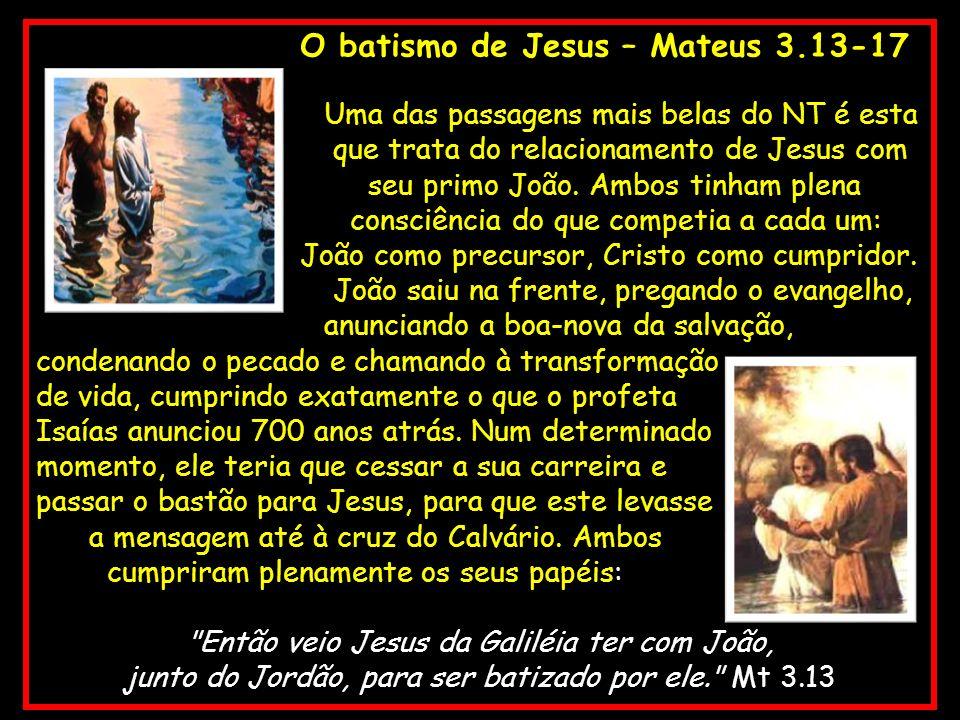 O batismo de Jesus – Mateus 3.13-17 Uma das passagens mais belas do NT é esta que trata do relacionamento de Jesus com seu primo João. Ambos tinham pl
