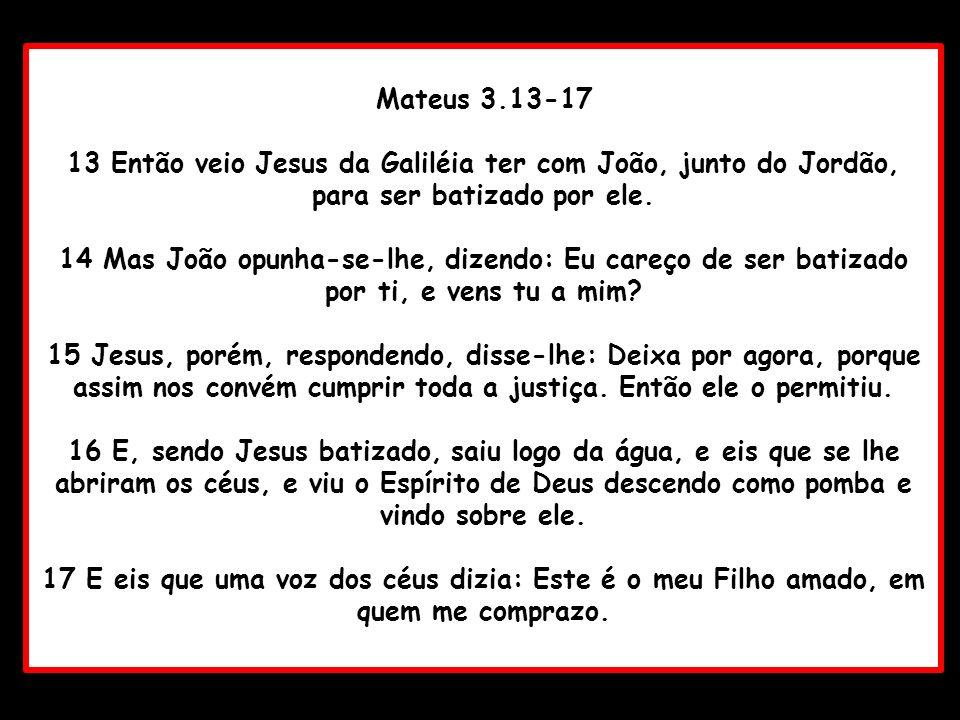 Mateus 3.13-17 13 Então veio Jesus da Galiléia ter com João, junto do Jordão, para ser batizado por ele. 14 Mas João opunha-se-lhe, dizendo: Eu careço