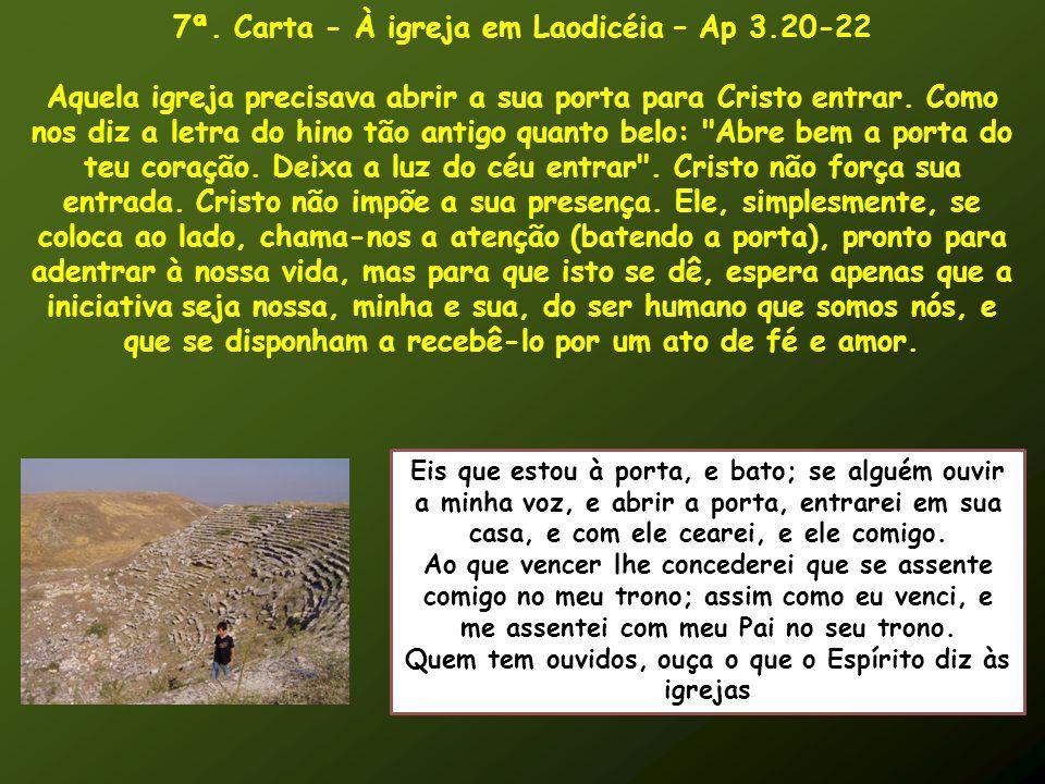 7ª. Carta - À igreja em Laodicéia – Ap 3.20-22 Aquela igreja precisava abrir a sua porta para Cristo entrar. Como nos diz a letra do hino tão antigo q