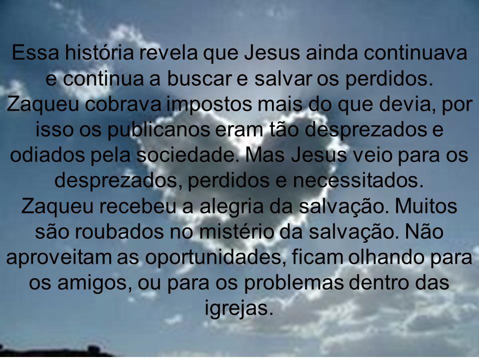 12 Essa história revela que Jesus ainda continuava e continua a buscar e salvar os perdidos. Zaqueu cobrava impostos mais do que devia, por isso os pu