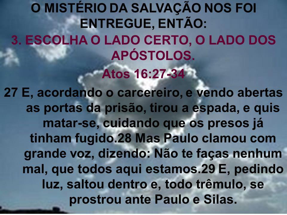 14 O MISTÉRIO DA SALVAÇÃO NOS FOI ENTREGUE, ENTÃO: 3. ESCOLHA O LADO CERTO, O LADO DOS APÓSTOLOS. Atos 16:27-34 27 E, acordando o carcereiro, e vendo