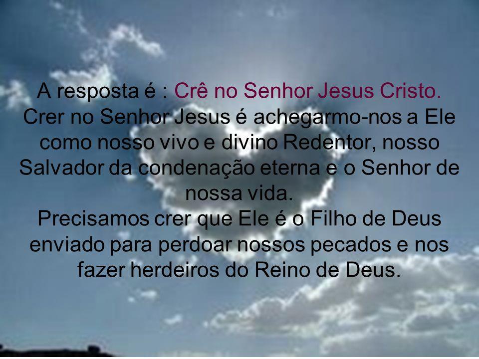 17 A resposta é : Crê no Senhor Jesus Cristo. Crer no Senhor Jesus é achegarmo-nos a Ele como nosso vivo e divino Redentor, nosso Salvador da condenaç