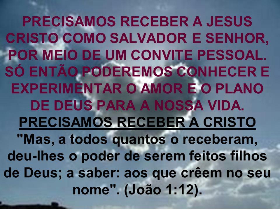 25 PRECISAMOS RECEBER A JESUS CRISTO COMO SALVADOR E SENHOR, POR MEIO DE UM CONVITE PESSOAL. SÓ ENTÃO PODEREMOS CONHECER E EXPERIMENTAR O AMOR E O PLA