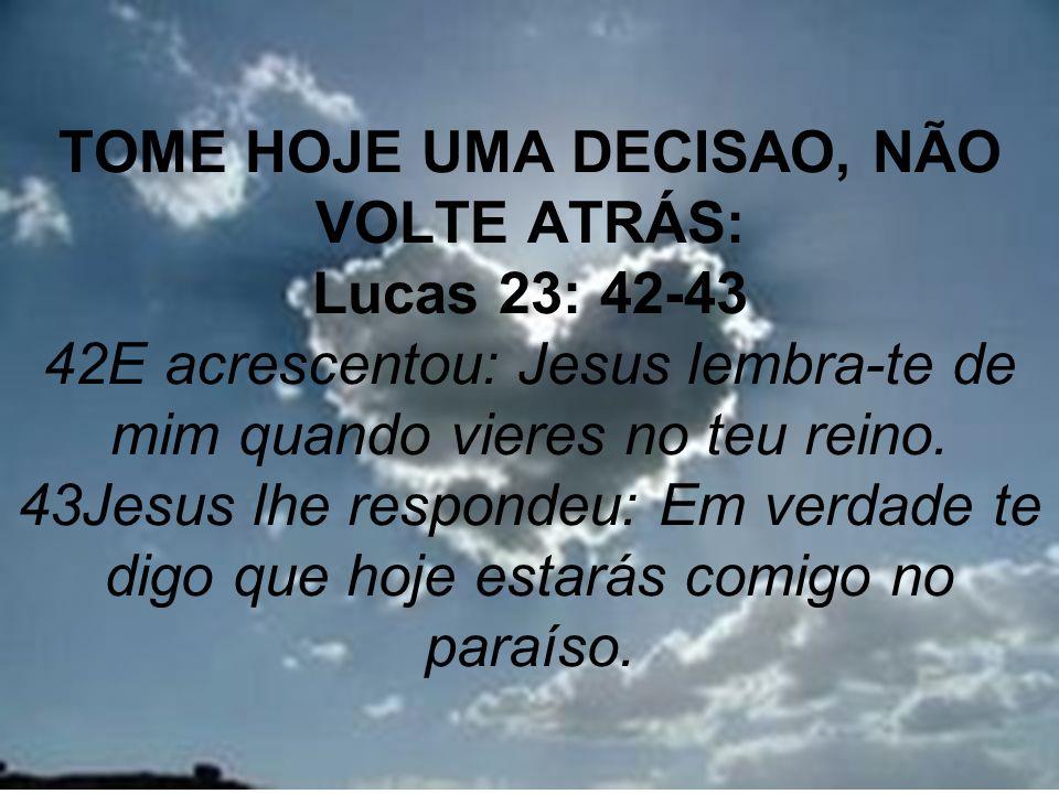 32 TOME HOJE UMA DECISAO, NÃO VOLTE ATRÁS: Lucas 23: 42-43 42E acrescentou: Jesus lembra-te de mim quando vieres no teu reino. 43Jesus lhe respondeu: