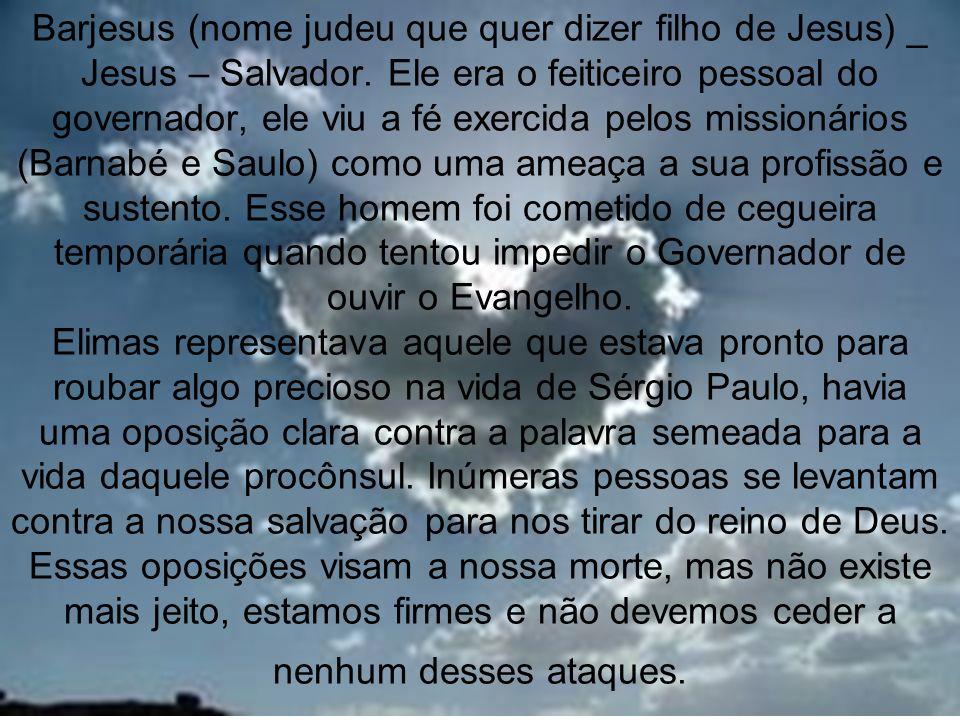 9 Barjesus (nome judeu que quer dizer filho de Jesus) _ Jesus – Salvador. Ele era o feiticeiro pessoal do governador, ele viu a fé exercida pelos miss