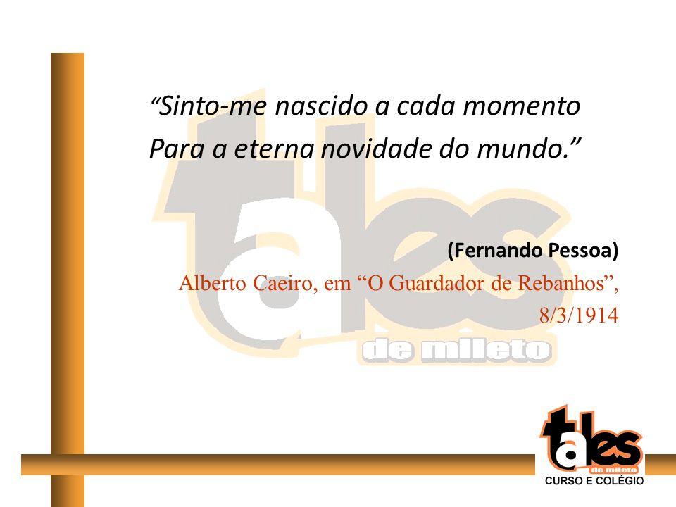 Sinto-me nascido a cada momento Para a eterna novidade do mundo. (Fernando Pessoa) Alberto Caeiro, em O Guardador de Rebanhos, 8/3/1914