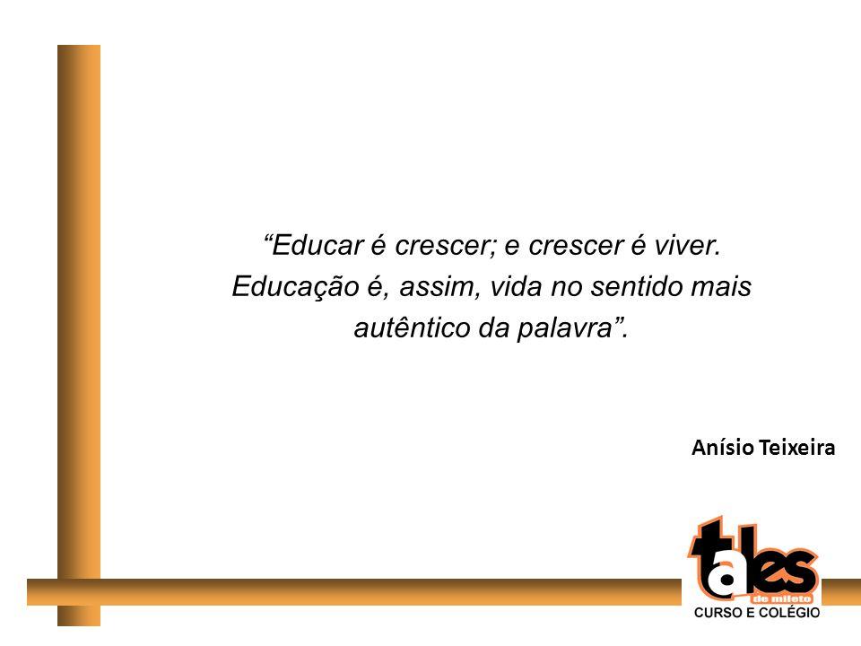 Educar é crescer; e crescer é viver. Educação é, assim, vida no sentido mais autêntico da palavra. Anísio Teixeira