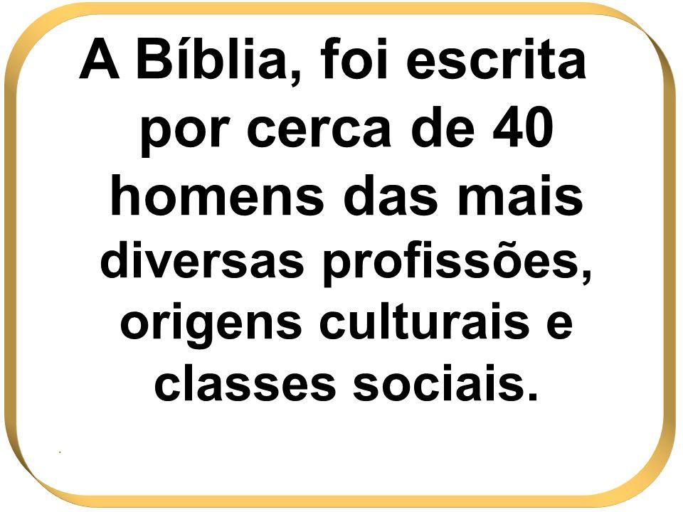 A Bíblia, foi escrita por cerca de 40 homens das mais diversas profissões, origens culturais e classes sociais..