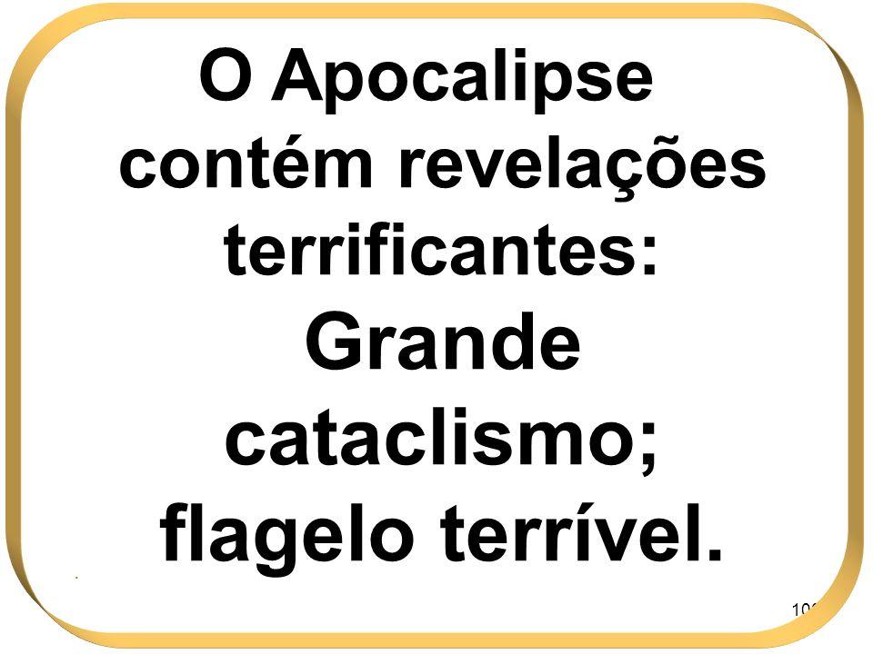 100 O Apocalipse contém revelações terrificantes: Grande cataclismo; flagelo terrível..