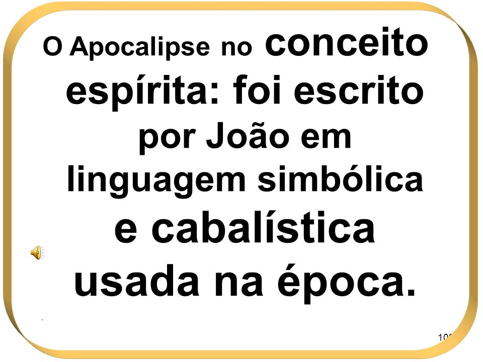 102 O Apocalipse no conceito espírita: foi escrito por João em linguagem simbólica e cabalística usada na época..