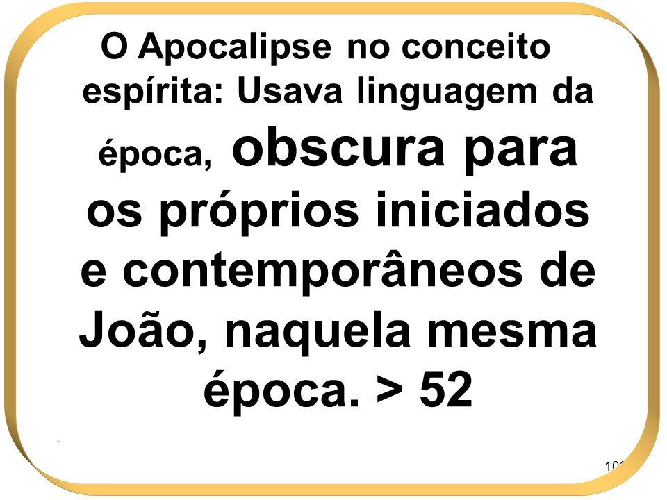 103 O Apocalipse no conceito espírita: Usava linguagem da época, obscura para os próprios iniciados e contemporâneos de João, naquela mesma época. > 5