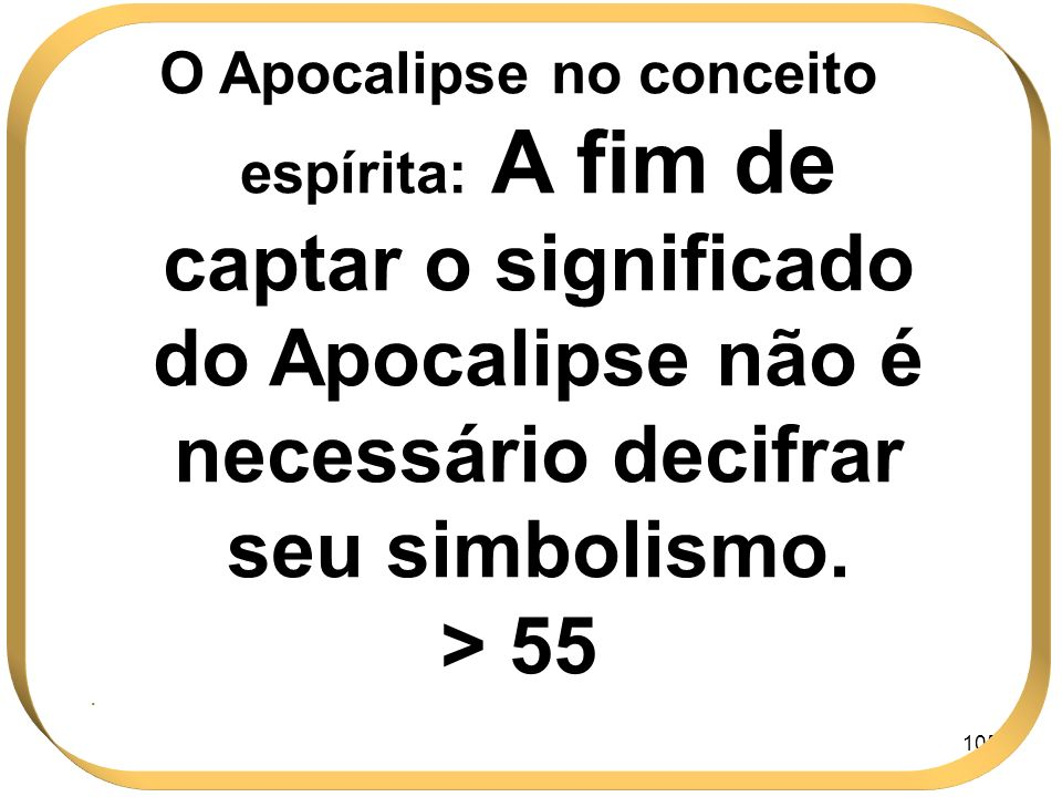 105 O Apocalipse no conceito espírita: A fim de captar o significado do Apocalipse não é necessário decifrar seu simbolismo. > 55.