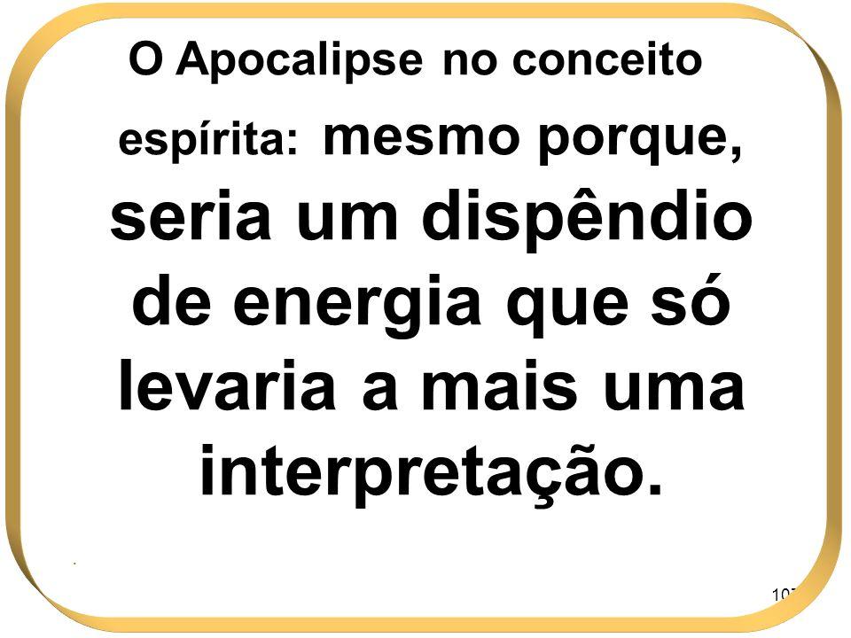 107 O Apocalipse no conceito espírita: mesmo porque, seria um dispêndio de energia que só levaria a mais uma interpretação..