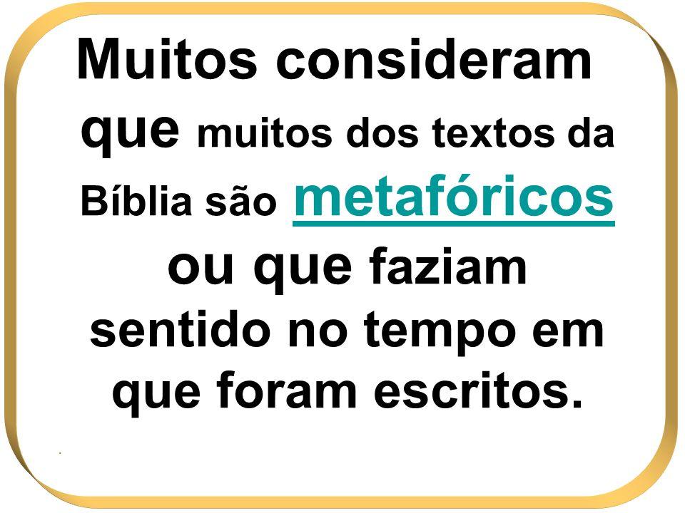 Muitos consideram que muitos dos textos da Bíblia são metafóricos ou que faziam sentido no tempo em que foram escritos..
