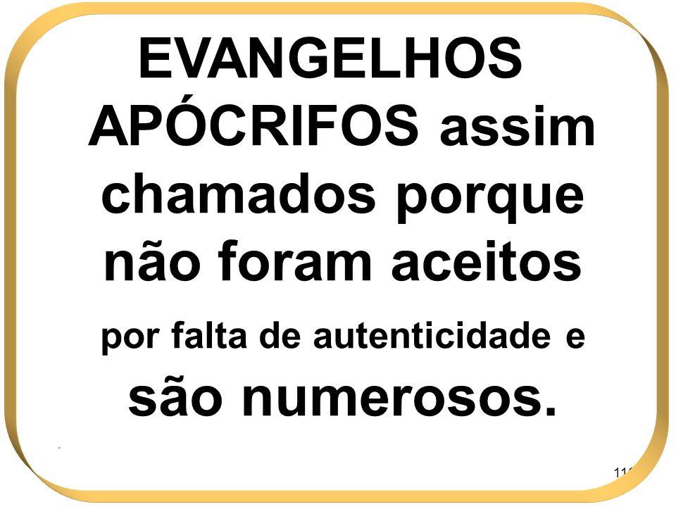 116 EVANGELHOS APÓCRIFOS assim chamados porque não foram aceitos por falta de autenticidade e são numerosos..