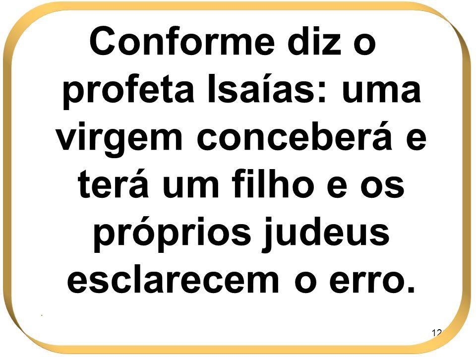 121 Conforme diz o profeta Isaías: uma virgem conceberá e terá um filho e os próprios judeus esclarecem o erro..