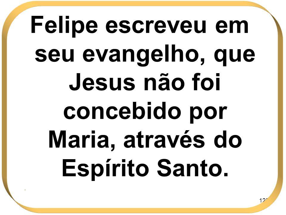 125 Felipe escreveu em seu evangelho, que Jesus não foi concebido por Maria, através do Espírito Santo..