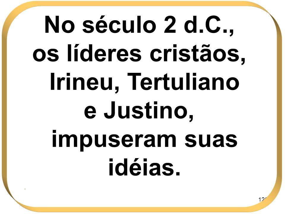 126 No século 2 d.C., os líderes cristãos, Irineu, Tertuliano e Justino, impuseram suas idéias..