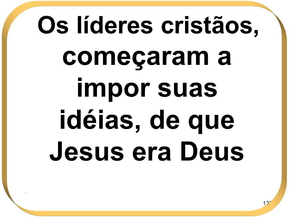 127 Os líderes cristãos, começaram a impor suas idéias, de que Jesus era Deus.