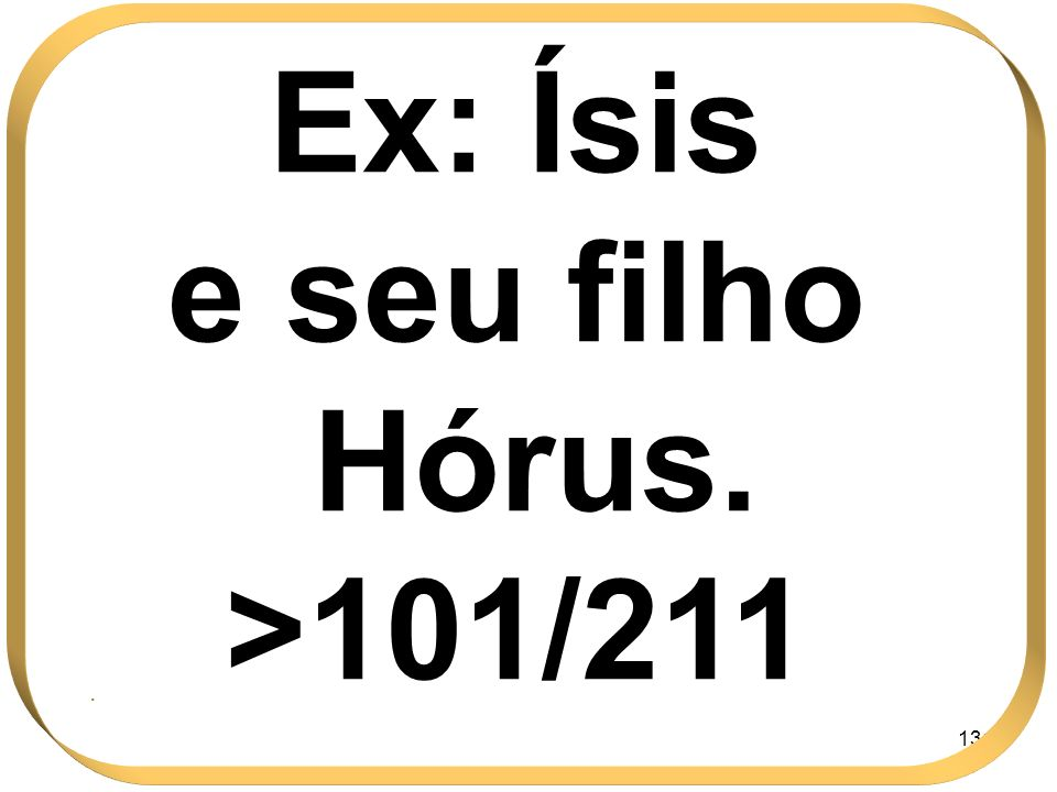 131 Ex: Ísis e seu filho Hórus. >101/211.