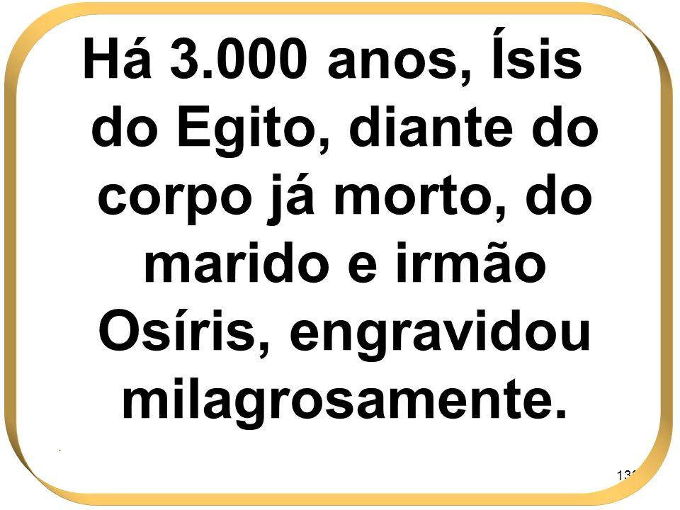 133 Há 3.000 anos, Ísis do Egito, diante do corpo já morto, do marido e irmão Osíris, engravidou milagrosamente..
