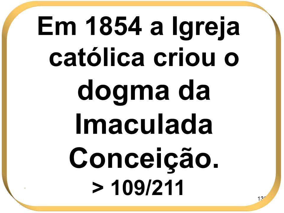138 Em 1854 a Igreja católica criou o dogma da Imaculada Conceição. > 109/211.