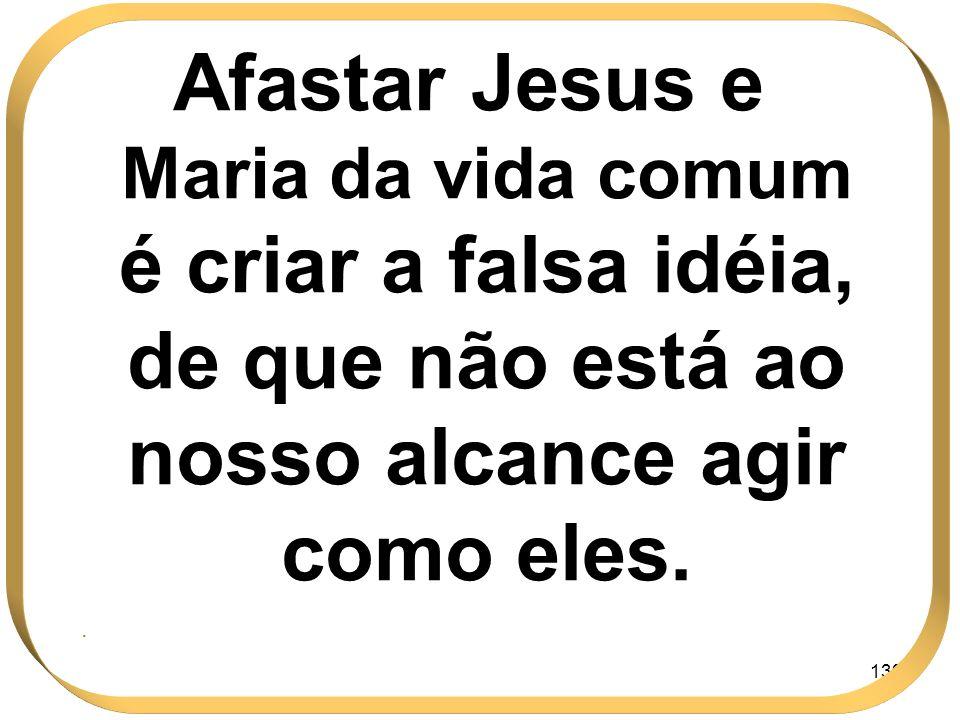 139 Afastar Jesus e Maria da vida comum é criar a falsa idéia, de que não está ao nosso alcance agir como eles..