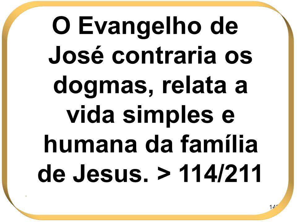 142 O Evangelho de José contraria os dogmas, relata a vida simples e humana da família de Jesus. > 114/211.