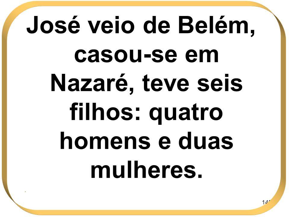 143 José veio de Belém, casou-se em Nazaré, teve seis filhos: quatro homens e duas mulheres..