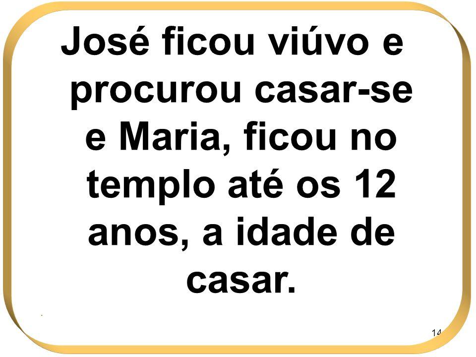 144 José ficou viúvo e procurou casar-se e Maria, ficou no templo até os 12 anos, a idade de casar..