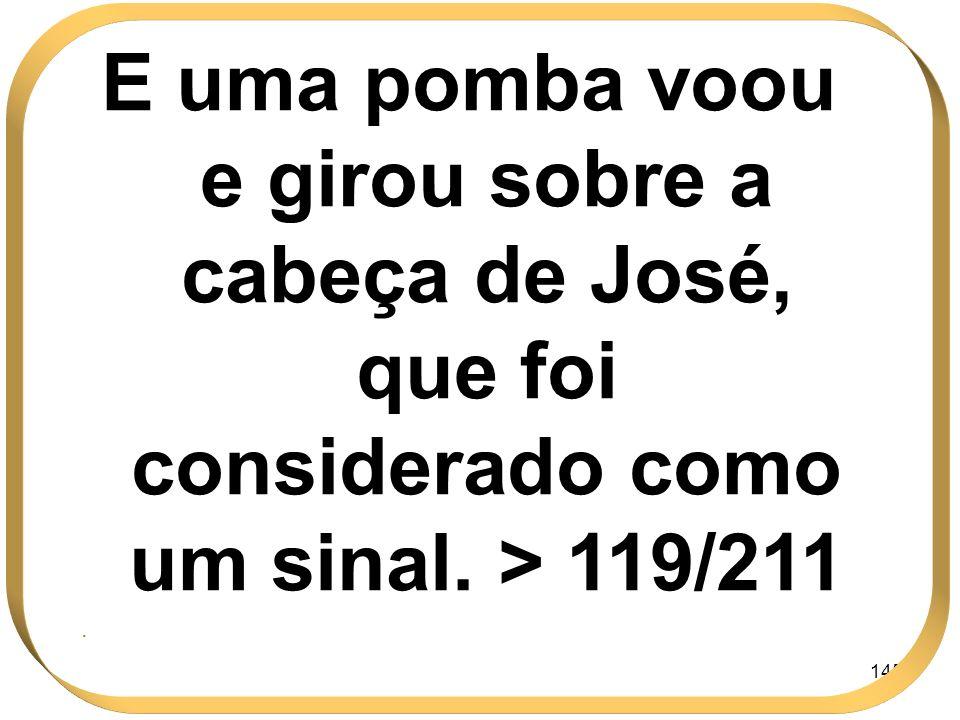 145 E uma pomba voou e girou sobre a cabeça de José, que foi considerado como um sinal. > 119/211.