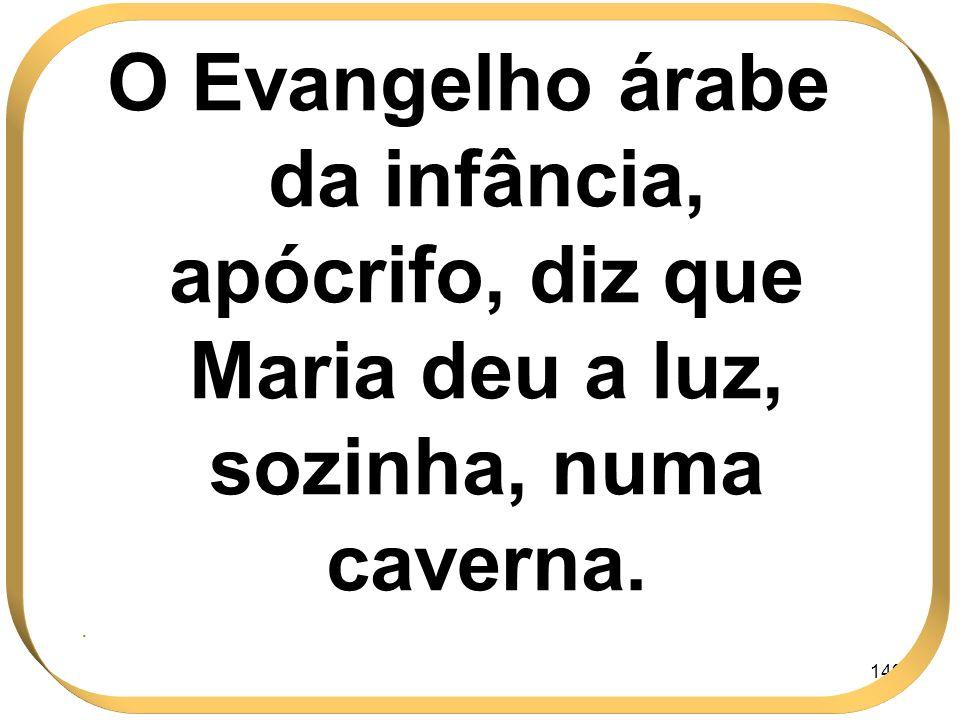 149 O Evangelho árabe da infância, apócrifo, diz que Maria deu a luz, sozinha, numa caverna..