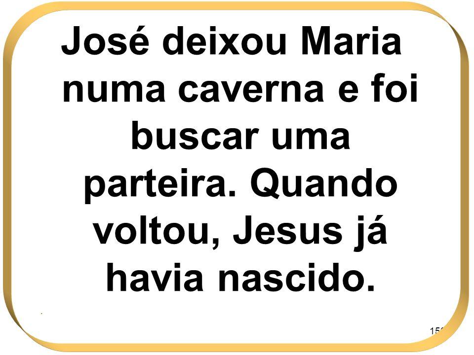 150 José deixou Maria numa caverna e foi buscar uma parteira. Quando voltou, Jesus já havia nascido..