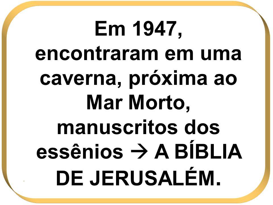 Em 1947, encontraram em uma caverna, próxima ao Mar Morto, manuscritos dos essênios A BÍBLIA DE JERUSALÉM..
